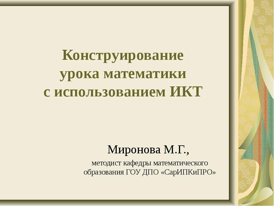 Конструирование урока математики с использованием ИКТ Миронова М.Г., методист...