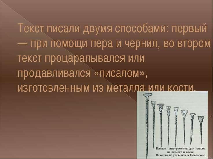 Текст писали двумя способами: первый — при помощи пера и чернил, во втором те...