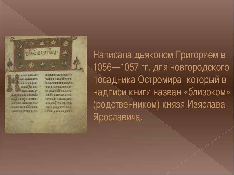 Написана дьяконом Григорием в 1056—1057 гг. для новгородского посадника Остро...