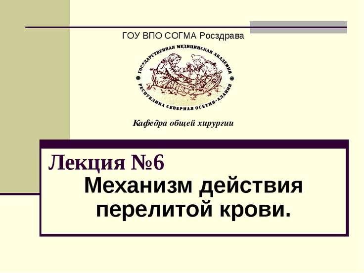 Лекция №6 Механизм действия перелитой крови. ГОУ ВПО СОГМА Росздрава Кафедра ...