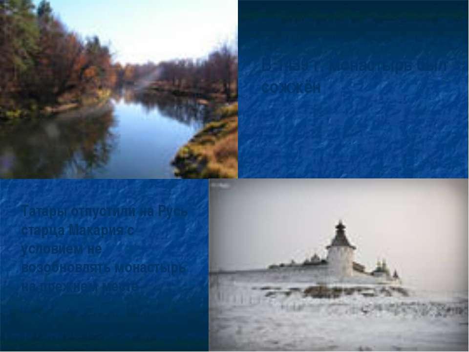 В 1439 г. монастырь был сожжён Татары отпустили на Русь старца Макария с усло...