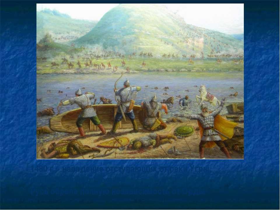 1480 г. - нападение отступающих от реки Угры, после Великого стояния Русь обр...