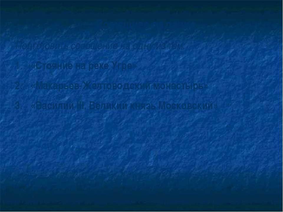 Домашнее задание Подготовить сообщение на одну из тем: «Стояние на реке Угре»...