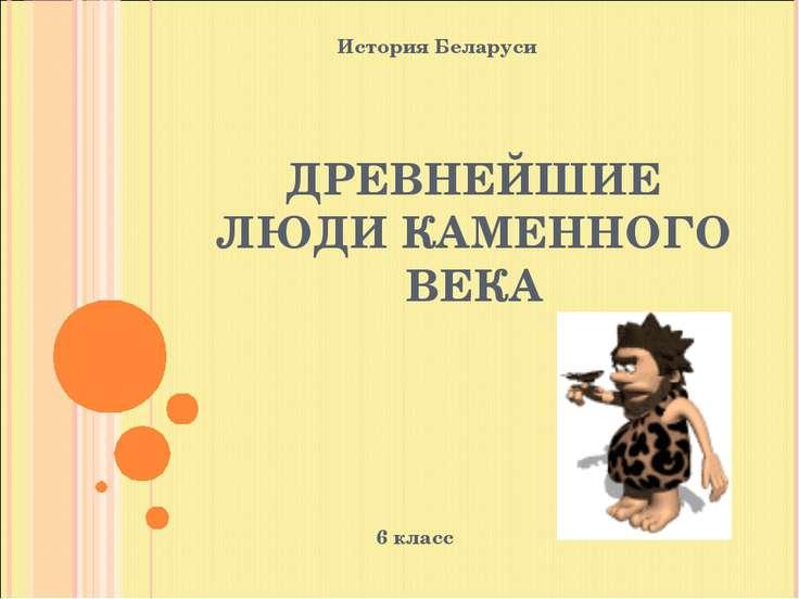 ДРЕВНЕЙШИЕ ЛЮДИ КАМЕННОГО ВЕКА 6 класс История Беларуси