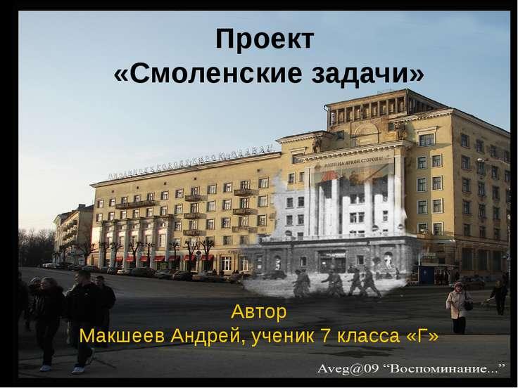 Проект «Смоленские задачи» Автор Макшеев Андрей, ученик 7 класса «Г»