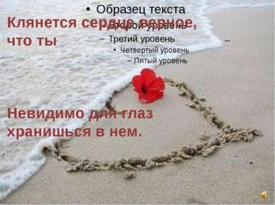 Клянется сердце верное, что ты Невидимо для глаз хранишься в нем.