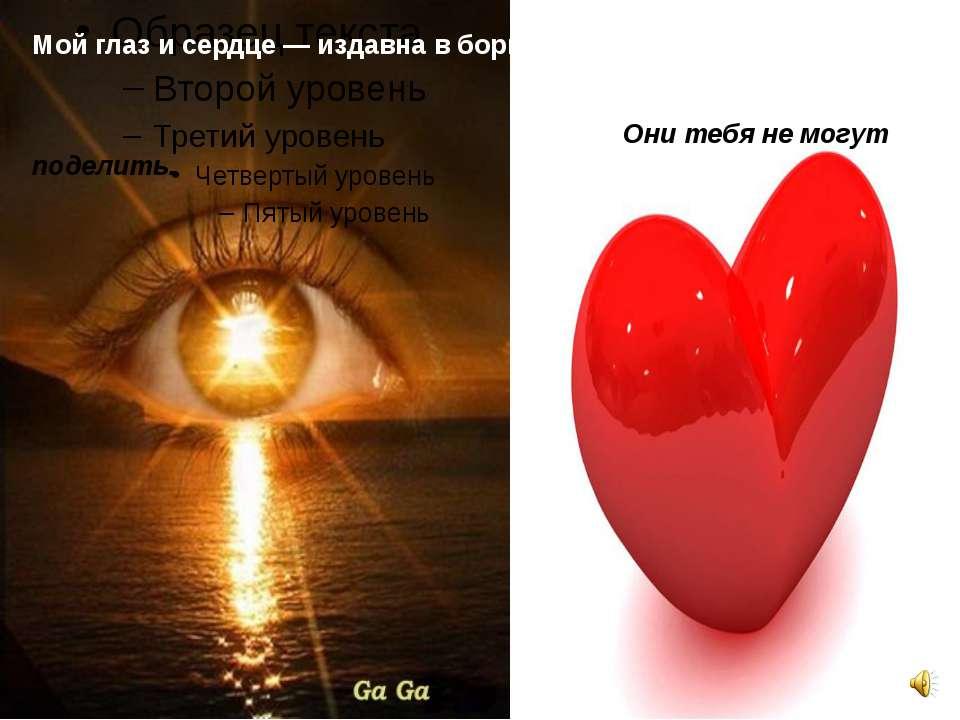 Мой глаз и сердце — издавна в борьбе: Они тебя не могут поделить.