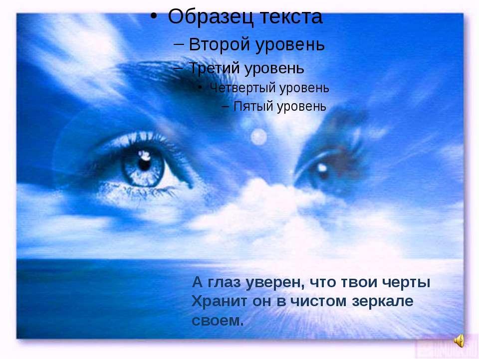 А глаз уверен, что твои черты Хранит он в чистом зеркале своем.