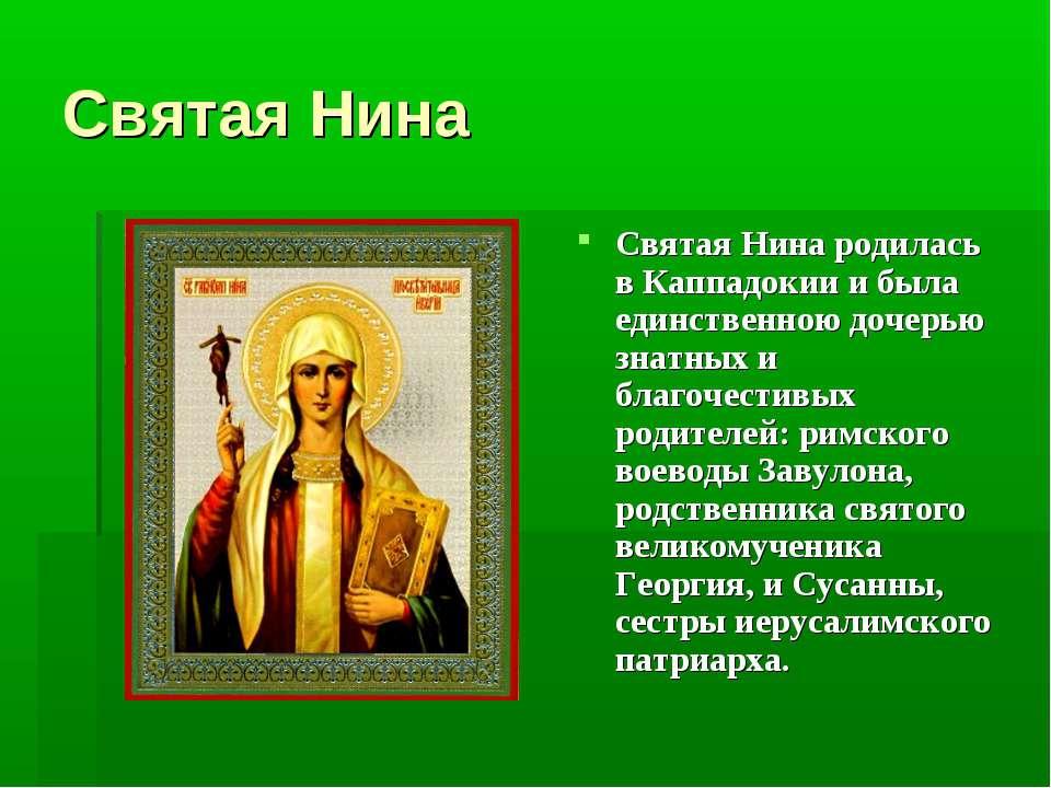 Святая Нина Святая Нина родилась в Каппадокии и была единственною дочерью зна...