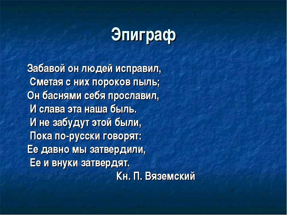 Эпиграф Забавой он людей исправил, Сметая с них пороков пыль; Он баснями себя...