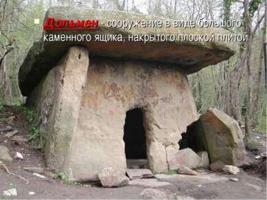 Дольмен - сооружение в виде большого каменного ящика, накрытого плоской плитой