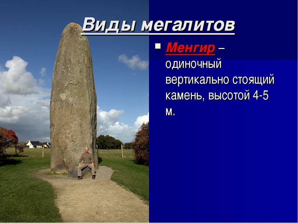 Виды мегалитов Менгир – одиночный вертикально стоящий камень, высотой 4-5 м.