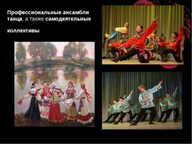 Профессиональные ансамбли танца, а такжесамодеятельные коллективы.