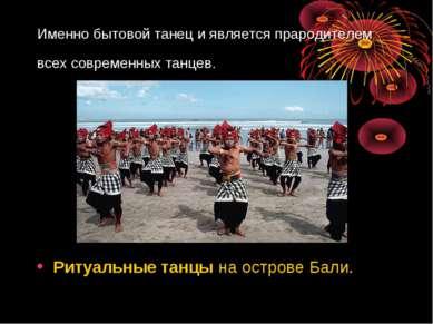 Именно бытовой танец и является прародителем всех современных танцев. Ритуаль...