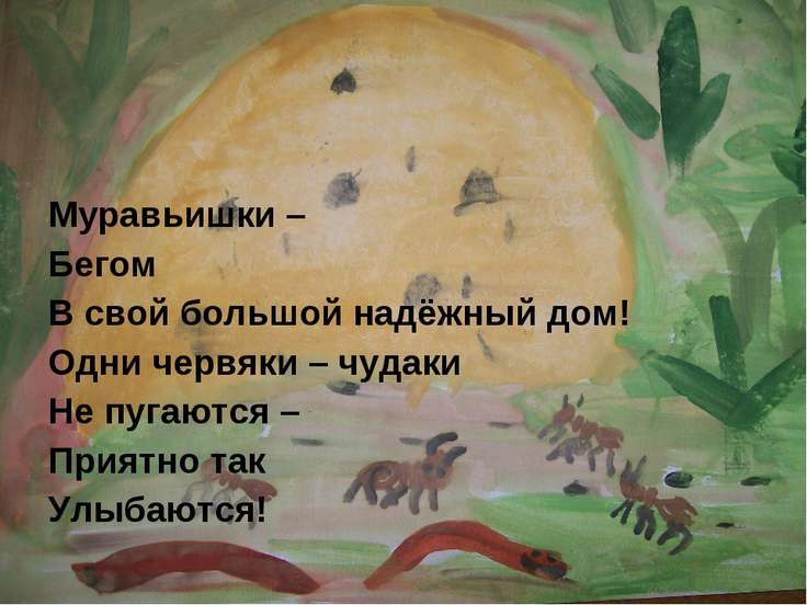 Муравьишки – Бегом В свой большой надёжный дом! Одни червяки – чудаки Не пуга...
