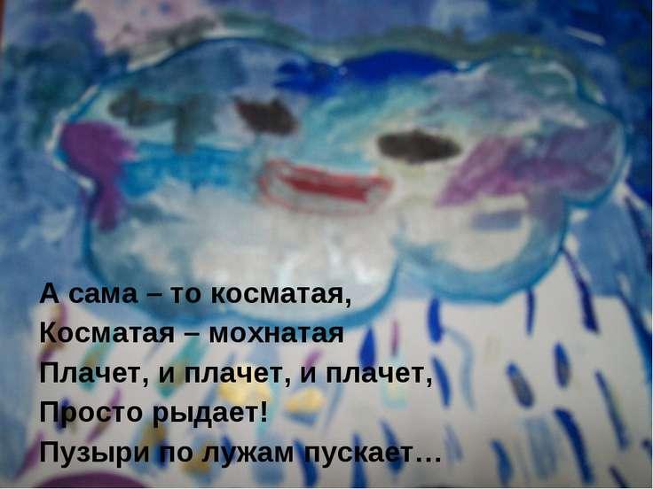 А сама – то косматая, Косматая – мохнатая Плачет, и плачет, и плачет, Просто ...