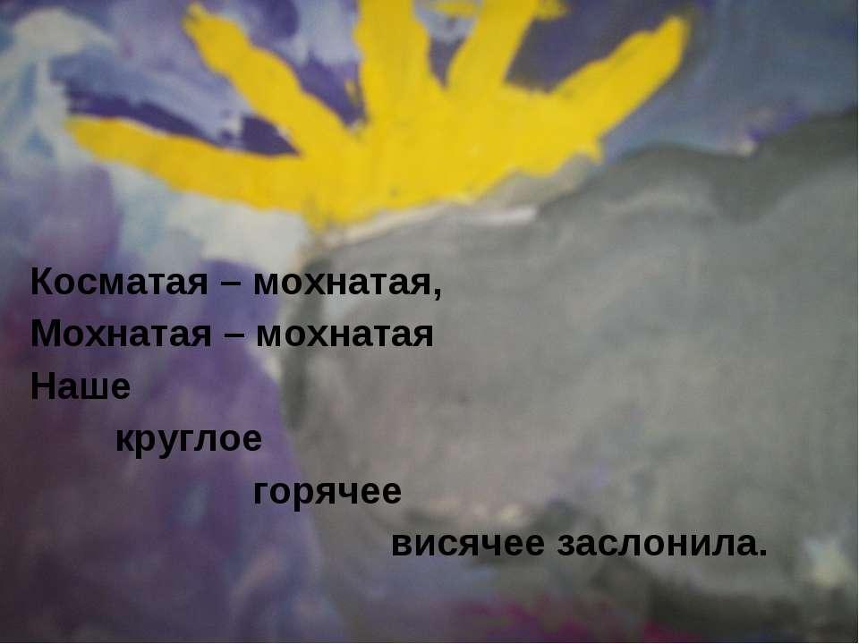 Косматая – мохнатая, Мохнатая – мохнатая Наше круглое горячее висячее заслонила.