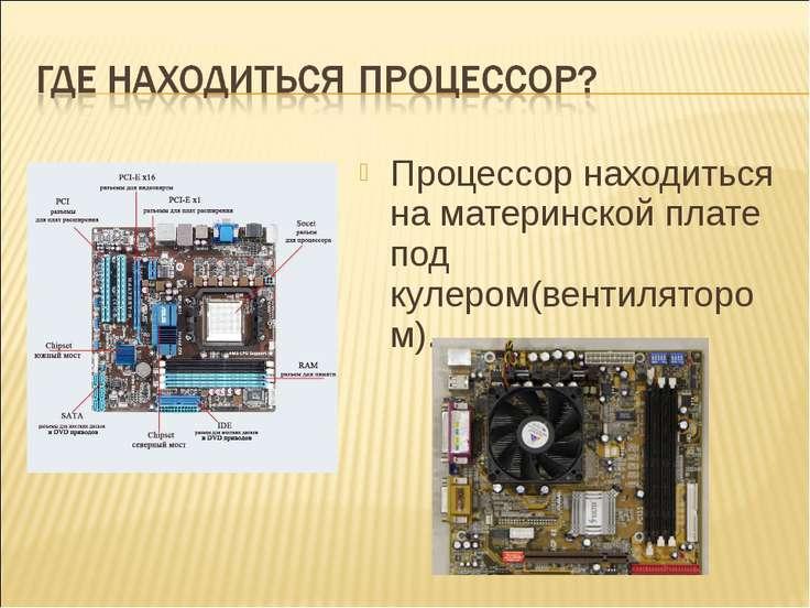 Процессор находиться на материнской плате под кулером(вентилятором).