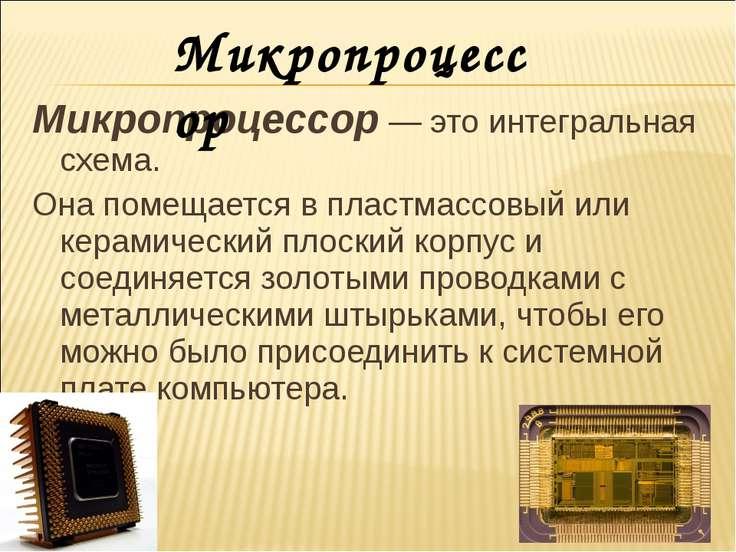 Микропроцессор — это интегральная схема. Она помещается в пластмассовый или к...