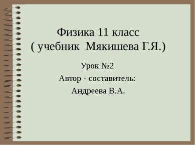 Физика 11 класс ( учебник Мякишева Г.Я.) Урок №2 Автор - составитель: Андреев...