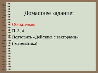 Домашнее задание: Обязательно: П. 3, 4 Повторить «Действие с векторами» ( мат...