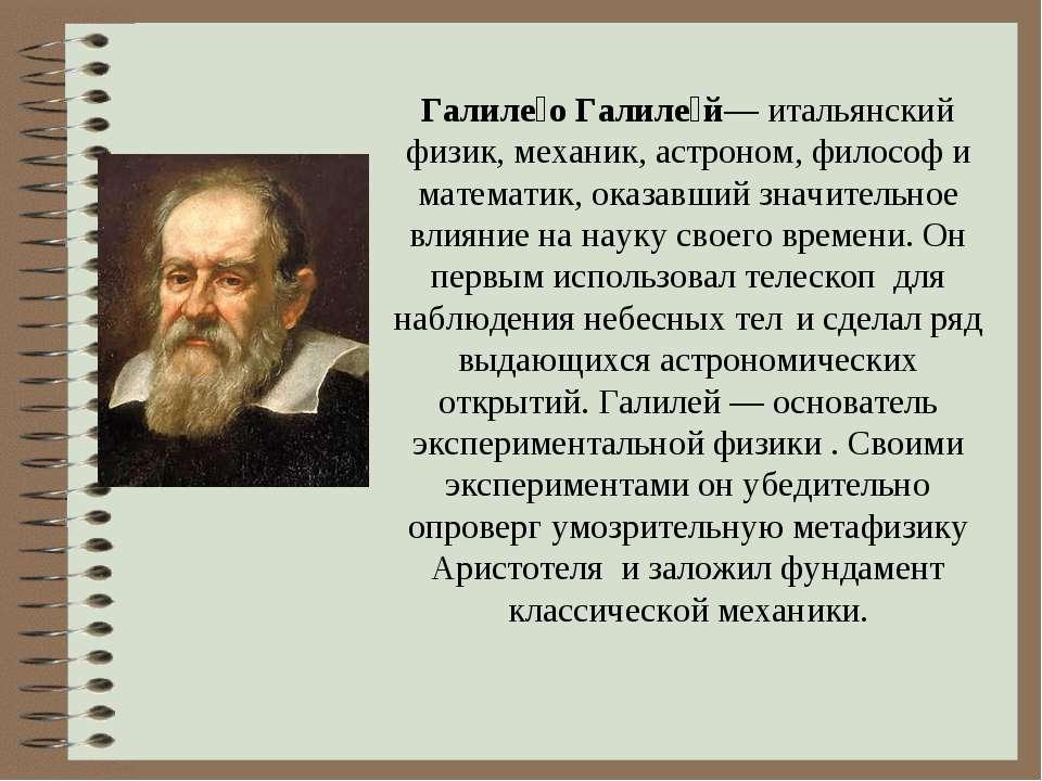 Галиле о Галиле й— итальянский физик, механик, астроном, философ и математик,...
