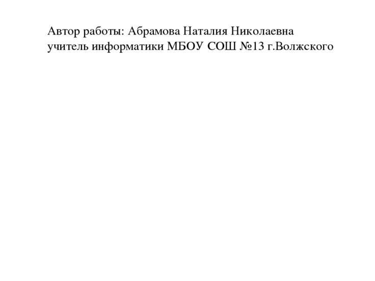 Автор работы: Абрамова Наталия Николаевна учитель информатики МБОУ СОШ №13 г....