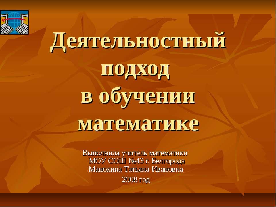 Деятельностный подход в обучении математике Выполнила учитель математики МОУ ...