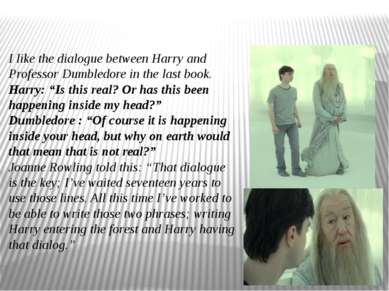 I like the dialogue between Harry and Professor Dumbledore in the last book. ...