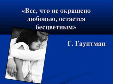 «Все, что не окрашено любовью, остается бесцветным» Г. Гауптман