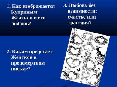 1. Как изображается Куприным Желтков и его любовь? 2. Каким предстает Желтков...