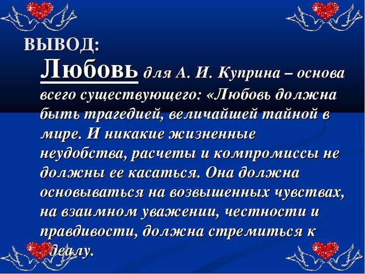ВЫВОД: Любовь для А. И. Куприна – основа всего существующего: «Любовь должна ...