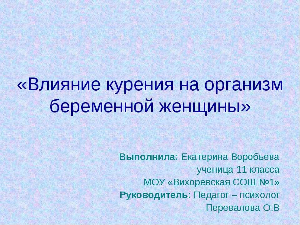 «Влияние курения на организм беременной женщины» Выполнила: Екатерина Воробье...