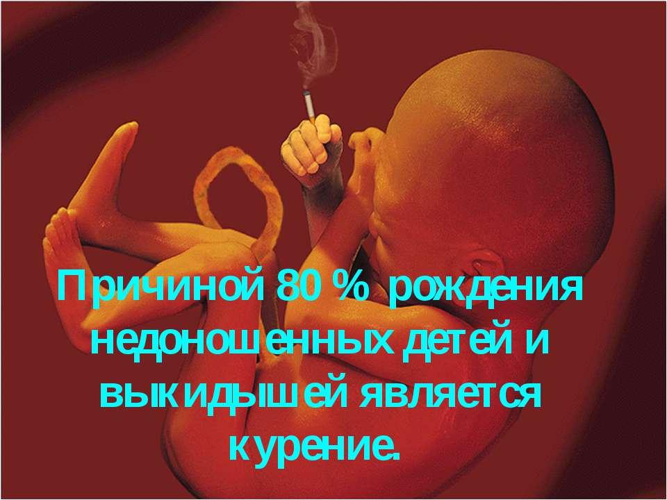 Причиной 80 % рождения недоношенных детей и выкидышей является курение.