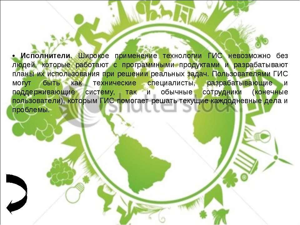 • Исполнители. Широкое применение технологии ГИС невозможно без людей, которы...