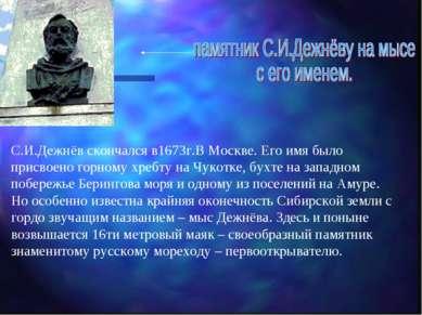 С.И.Дежнёв скончался в1673г.В Москве. Его имя было присвоено горному хребту н...