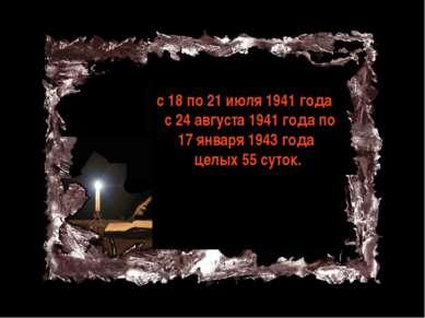 с 18 по 21 июля 1941 года с 24 августа 1941 года по 17 января 1943 года целых...