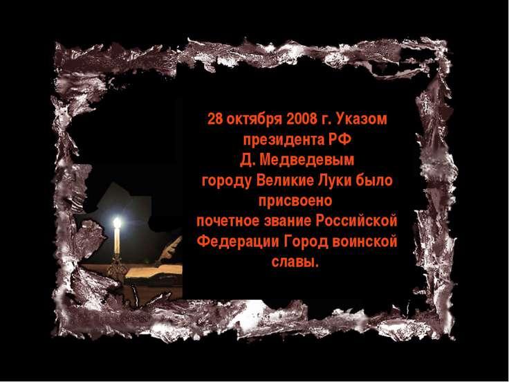 28 октября 2008 г. Указом президента РФ Д. Медведевым городу Великие Луки был...