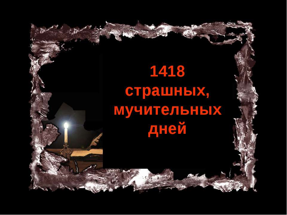 1418 страшных, мучительных дней