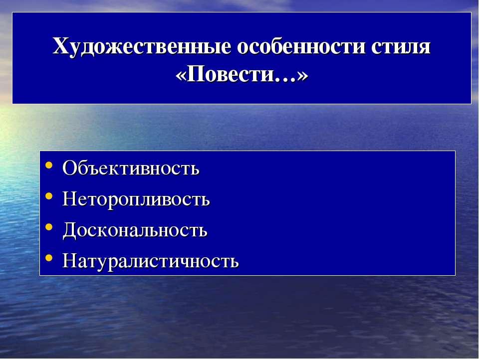Художественные особенности стиля «Повести…» Объективность Неторопливость Доск...