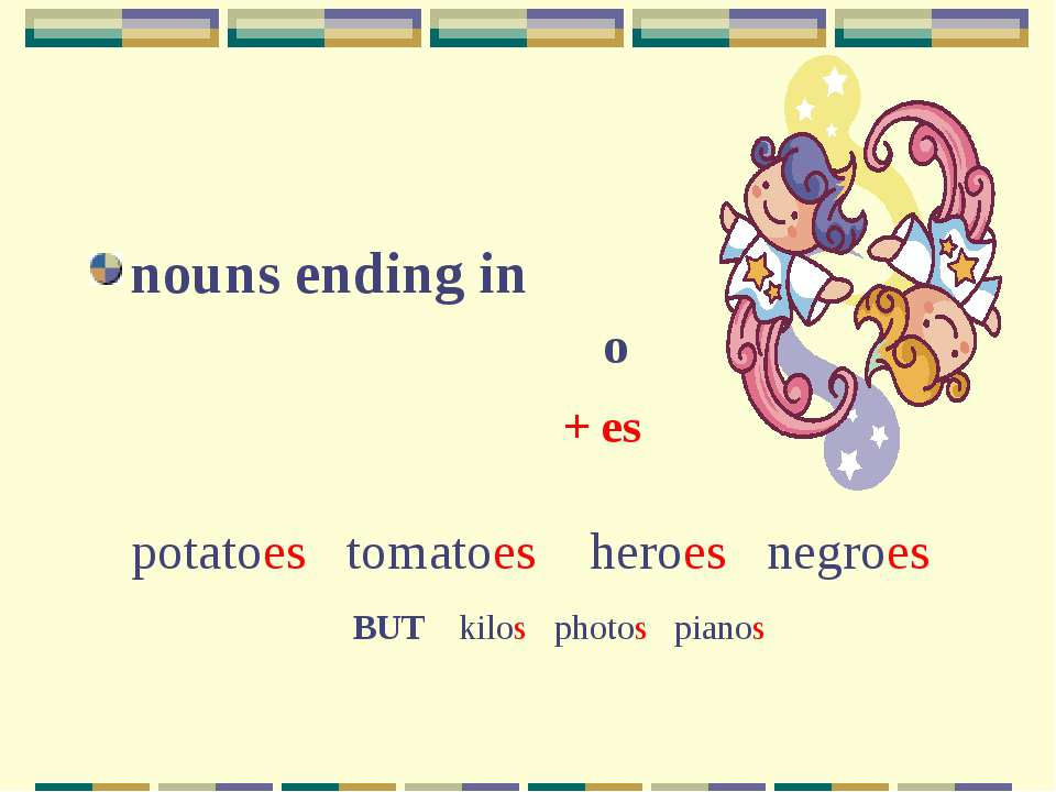 nouns ending in o + es potatoes tomatoes heroes negroes BUT kilos photos pianos