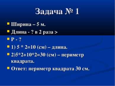 Задача № 1 Ширина – 5 м. Длина - ? в 2 раза > Р - ? 1) 5 * 2=10 (см) – длина....