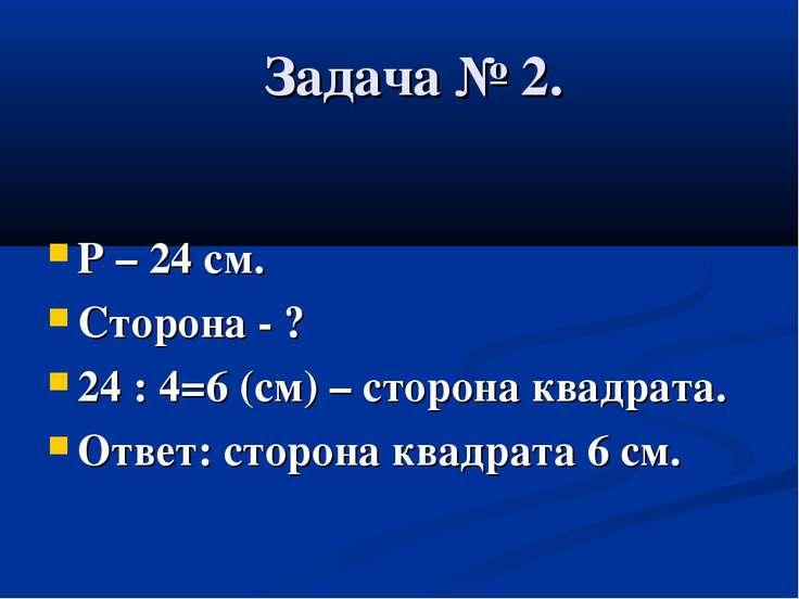 Задача № 2. Р – 24 см. Сторона - ? 24 : 4=6 (см) – сторона квадрата. Ответ: с...