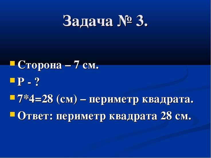 Задача № 3. Сторона – 7 см. Р - ? 7*4=28 (см) – периметр квадрата. Ответ: пер...