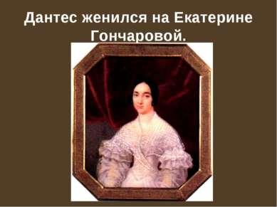 Дантес женился на Екатерине Гончаровой.
