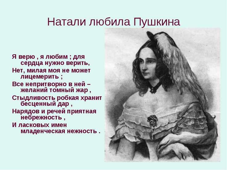 Натали любила Пушкина Я верю , я любим ; для сердца нужно верить, Нет, милая ...