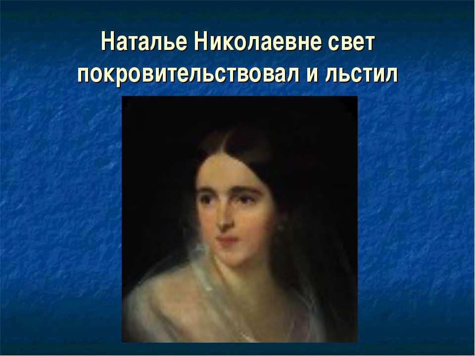 Наталье Николаевне свет покровительствовал и льстил