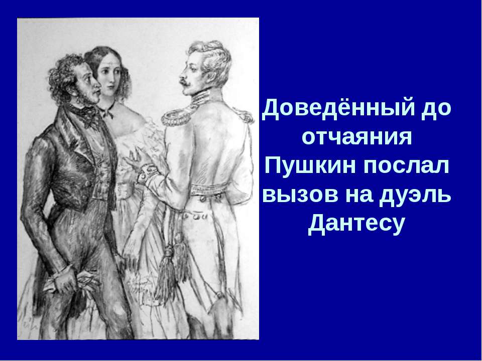Доведённый до отчаяния Пушкин послал вызов на дуэль Дантесу