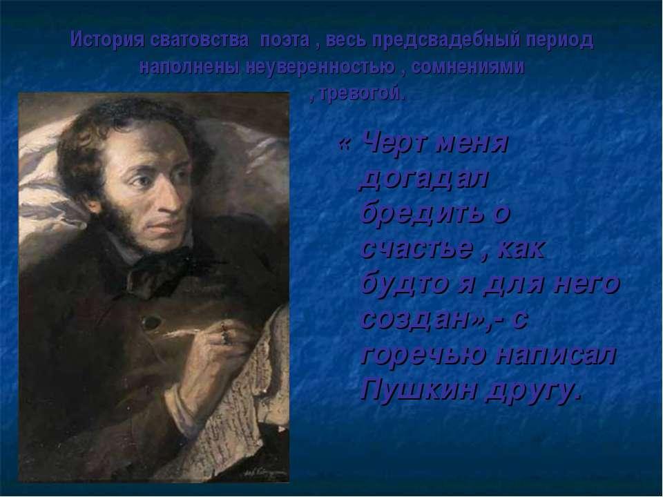 История сватовства поэта , весь предсвадебный период наполнены неуверенностью...