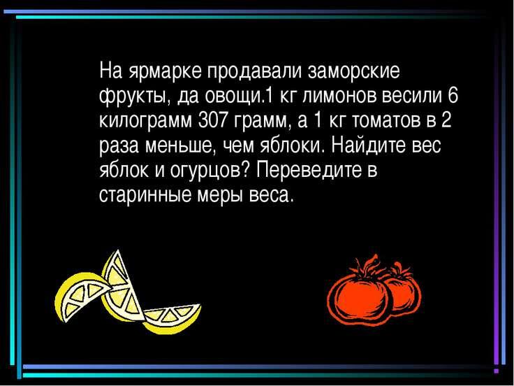 На ярмарке продавали заморские фрукты, да овощи.1 кг лимонов весили 6 килогра...